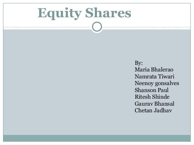 Equity Shares By: Maria Bhalerao Namrata Tiwari Neenoy gonsalves Shanson Paul Ritesh Shinde Gaurav Bhansal Chetan Jadhav