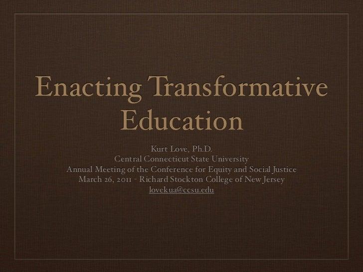 Enacting Transformative      Education                        Kurt Love, Ph.D.             Central Connecticut State Unive...