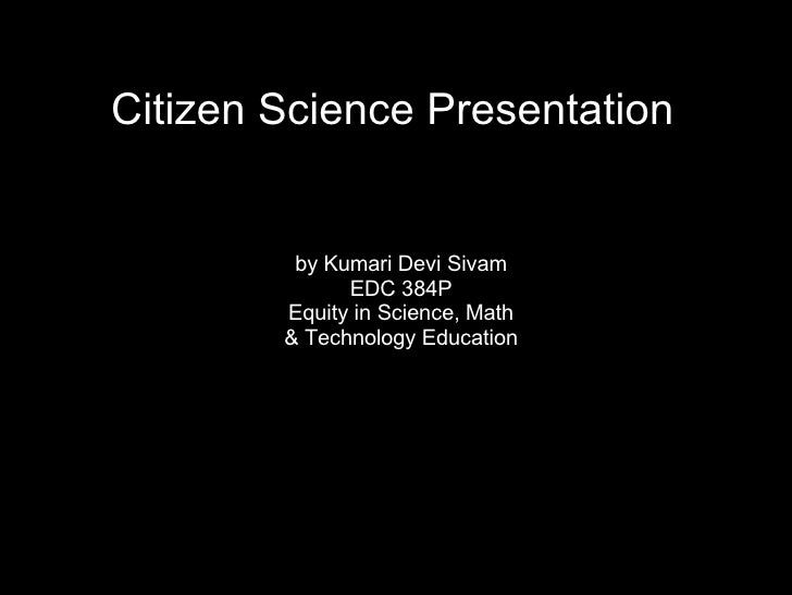 Citizen Science Presentation by Kumari Devi Sivam EDC 384P Equity in Science, Math & Technology Education