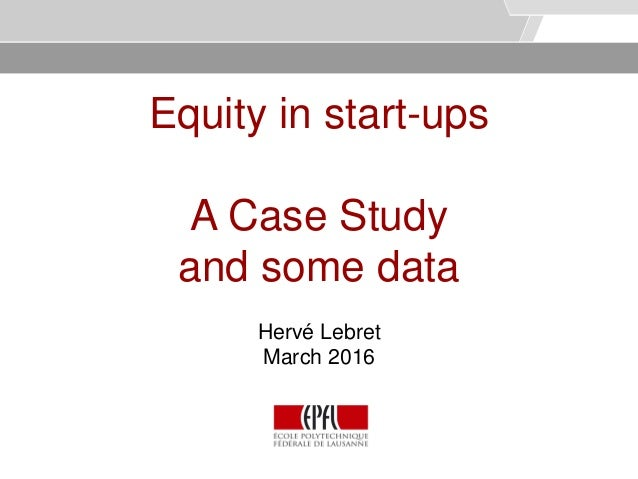 © Service des relations industrielles (SRI)© EPFL Equity in start-ups A Case Study and some data Hervé Lebret March 2016