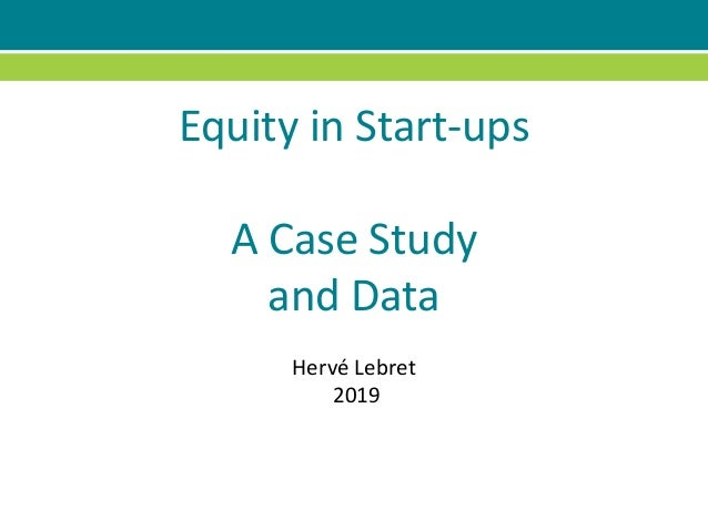 Equity in Start-ups A Case Study and Data Hervé Lebret 2019