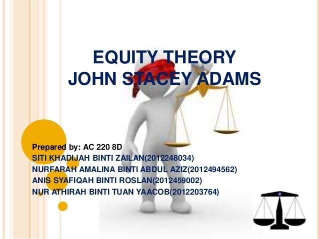 EQUITY THEORY  JOHN STACEY ADAMS  Prepared by: AC 220 8D  SITI KHADIJAH BINTI ZAILAN(2012248034)  NURFARAH AMALINA BINTI A...