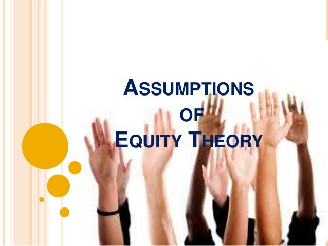 ASSUMPTIONS OF EQUITY THEORY  Equity  norm  Social  comparison  Cognitive  distortion