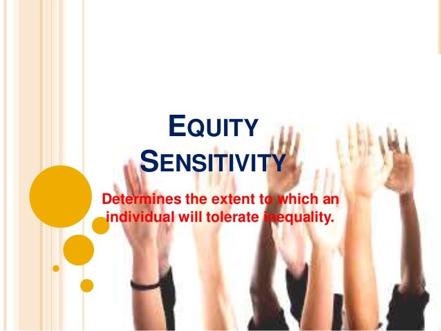 EQUITY SENSITIVITY- CATEGORIES  • Employees as givers and more tolerant of  under reward inequality  Benevolent  • Experie...