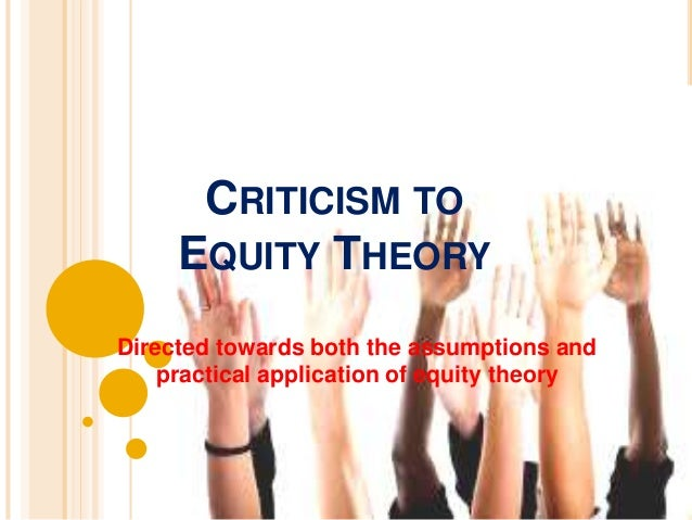 EQUITY THEORY  Criticisms A number of demographic and psychological  variables affect people's perception of fairness  and...