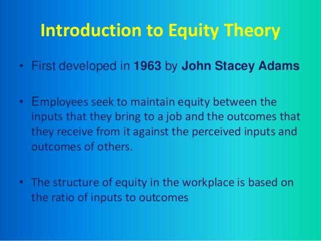 the equity theory Equity theory a cognitive theory of work motivation that proposes that workers are motivated to maintain fair and equitable relationships with other relevant.