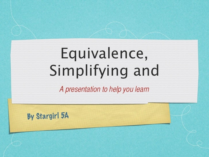 Equivalence,         Simplifying and              A presentation to help you learnBy St a rg ir l 5A
