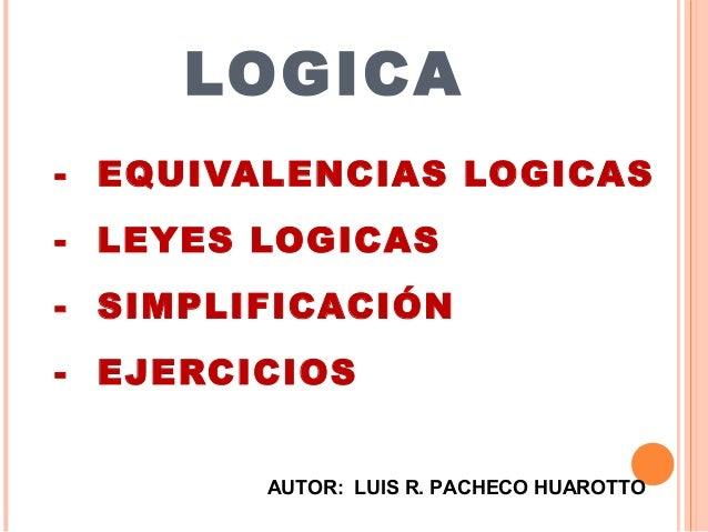 LOGICA- EQUIVALENCIAS LOGICAS- LEYES LOGICAS- SIMPLIFICACIÓN- EJERCICIOS        AUTOR: LUIS R. PACHECO HUAROTTO