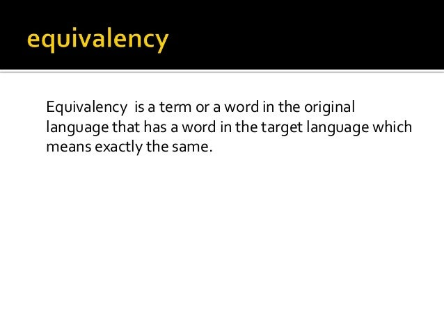 Equivalency is a term or a word in the original language that has a word in the target language which means exactly the sa...