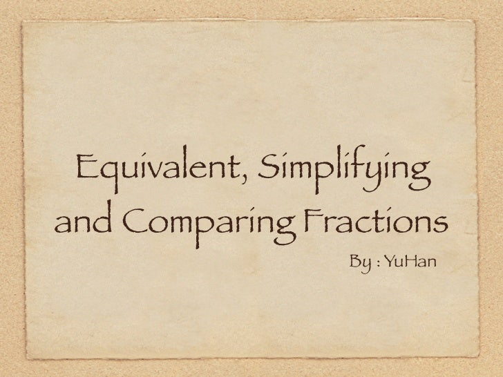 Equivalent, Simplifyingand Comparing Fractions                  By : YuHan