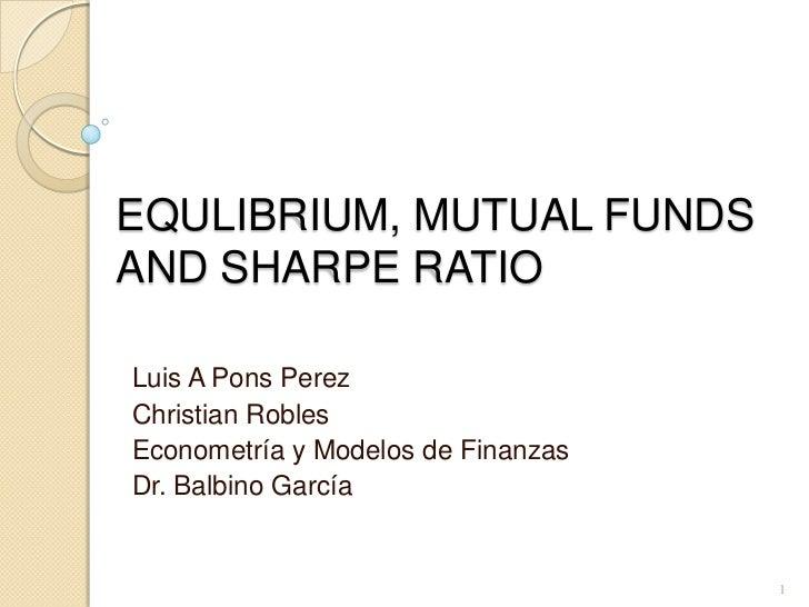 EQULIBRIUM, MUTUAL FUNDS AND SHARPE RATIO<br />Luis A Pons Perez<br />Christian Robles<br />Econometría y Modelos de Finan...