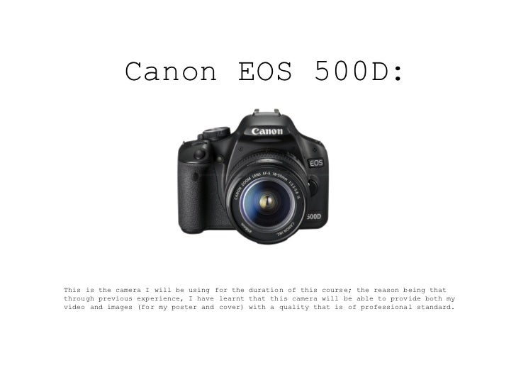 Canon EOS 500D:This is the camera I will be using for the duration of this course; the reason being thatthrough previous e...