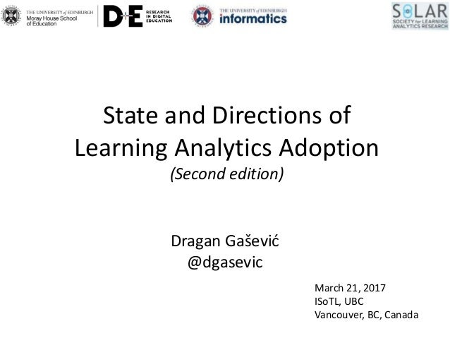 State and Directions of Learning Analytics Adoption (Second edition) Dragan Gašević @dgasevic March 21, 2017 ISoTL, UBC Va...