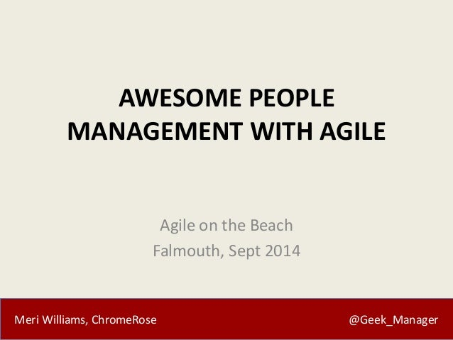 AWESOME PEOPLE  MANAGEMENT WITH AGILE  Agile on the Beach  Falmouth, Sept 2014  Meri Williams, ChromeRose @Geek_Manager