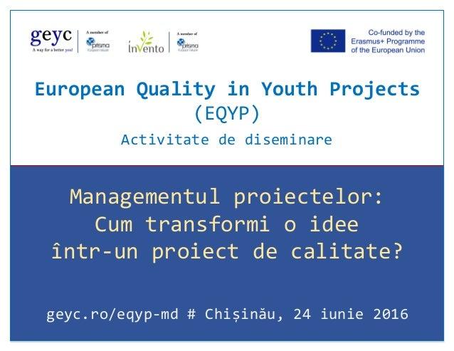 Managementul proiectelor: Cum transformi o idee într-un proiect de calitate? geyc.ro/eqyp-md # Chișinău, 24 iunie 2016 Eur...