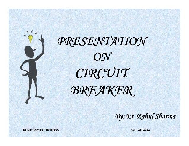 PRESENTATION ON  CIRCUIT BREAKER Er. By: Er. Rahul Sharma EE DEPARMENT SEMINAR  April 23, 2012