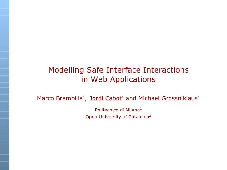 Modelling Safe Interface Interactions in Web Applications Marco Brambilla 1 ,   Jordi Cabot 2  and Michael Grossniklaus 1 ...