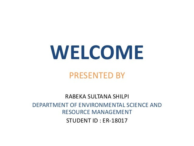 WELCOME PRESENTED BY RABEKA SULTANA SHILPI DEPARTMENT OF ENVIRONMENTAL SCIENCE AND RESOURCE MANAGEMENT STUDENT ID : ER-180...