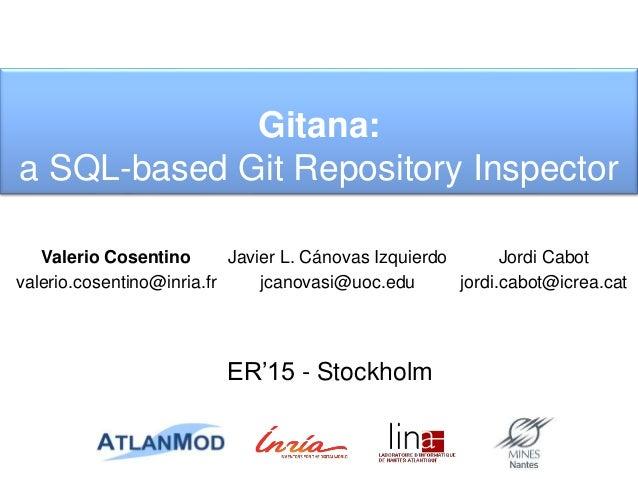Gitana: a SQL-based Git Repository Inspector ER'15 - Stockholm Jordi Cabot jordi.cabot@icrea.cat Javier L. Cánovas Izquier...