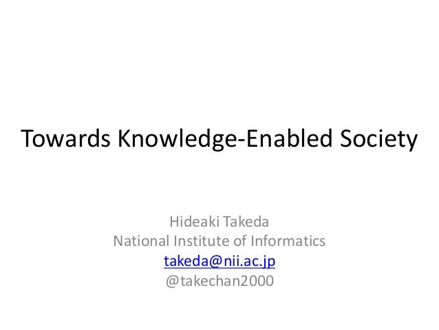 Towards Knowledge-Enabled Society Hideaki Takeda National Institute of Informatics takeda@nii.ac.jp @takechan2000