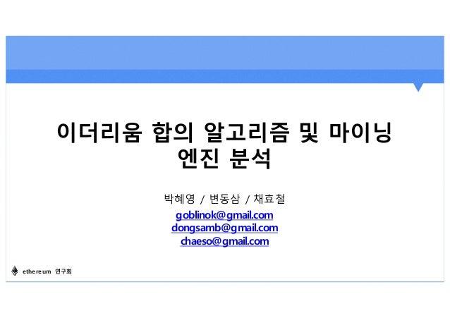 이더리움 합의 알고리즘 및 마이닝 엔진 분석 ethereum 연구회 박혜영 / 변동삼 / 채효철 goblinok@gmail.com dongsamb@gmail.com chaeso@gmail.com