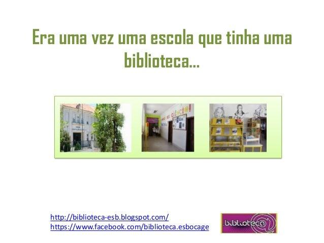 Era uma vez uma escola que tinha uma biblioteca… http://biblioteca-esb.blogspot.com/ https://www.facebook.com/biblioteca.e...