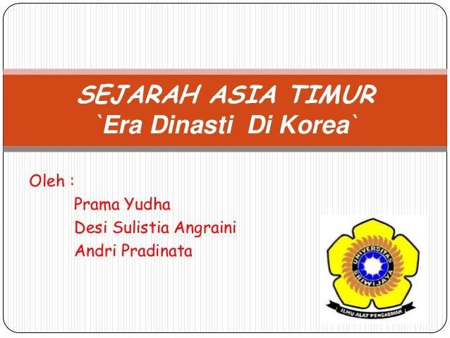 Oleh :Prama YudhaDesi Sulistia AngrainiAndri PradinataSEJARAH ASIA TIMUR`Era Dinasti Di Korea`