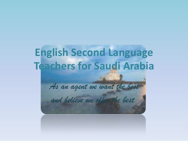 English Second Language Teachers for Saudi Arabia As an agent we want the best and believe we offer the best.