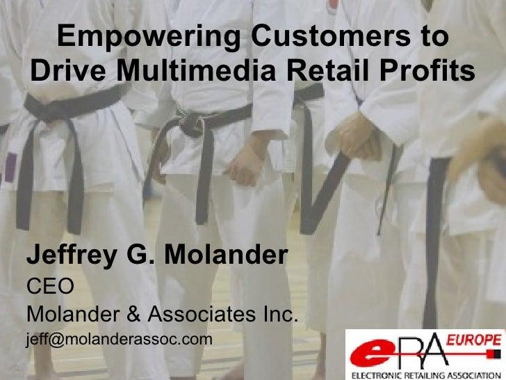 Empowering Customers to Drive Multimedia Retail Profits <ul><li>Jeffrey G. Molander </li></ul><ul><li>CEO </li></ul><ul><l...