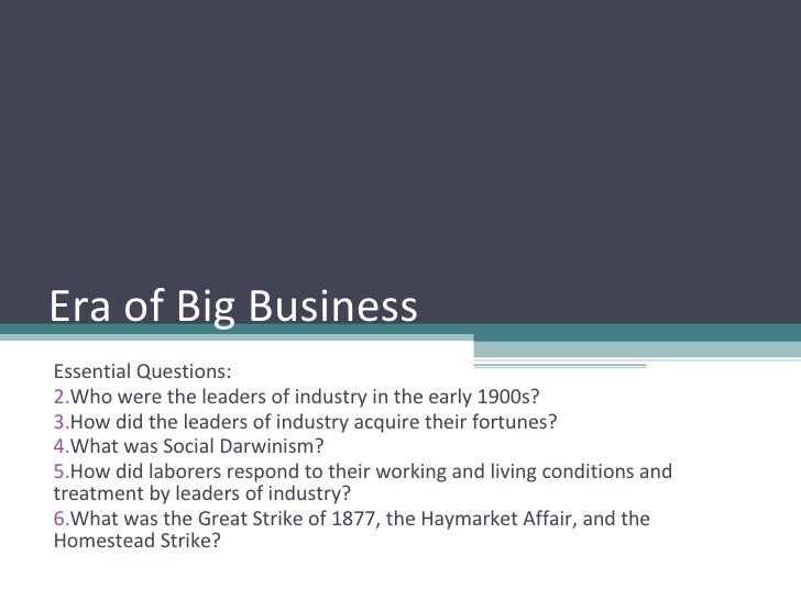 Era of Big Business <ul><li>Essential Questions: </li></ul><ul><li>Who were the leaders of industry in the early 1900s? </...