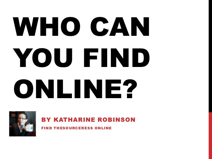 Who Can You Find Online?<br />By Katharine Robinson<br />Find TheSourceress online<br />