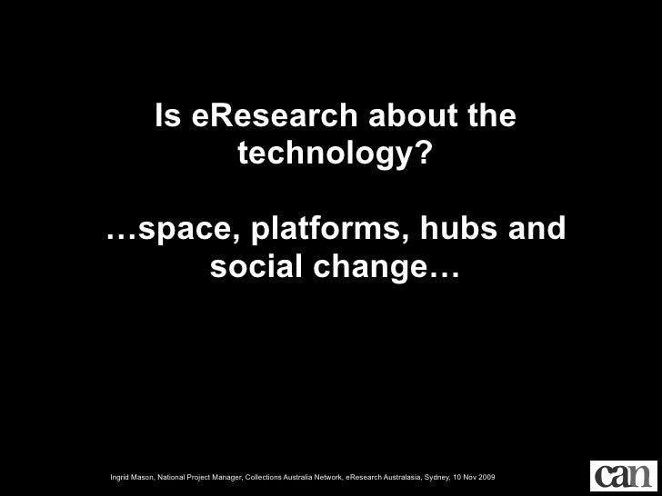 Is eResearch about the                  technology?  …space, platforms, hubs and      social change…     Ingrid Mason, Nat...