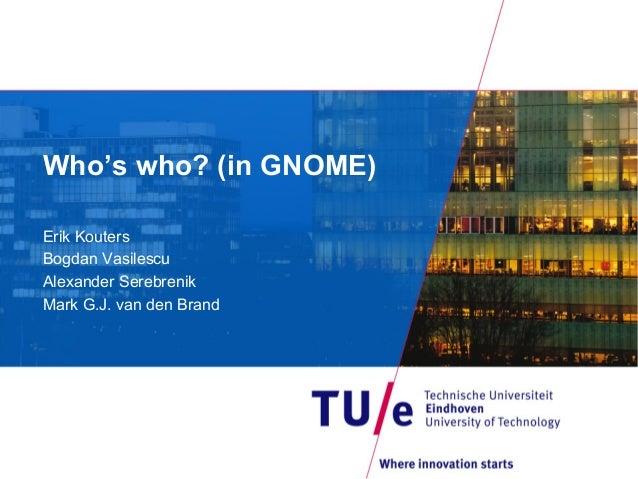 Who's who? (in GNOME)Erik KoutersBogdan VasilescuAlexander SerebrenikMark G.J. van den Brand