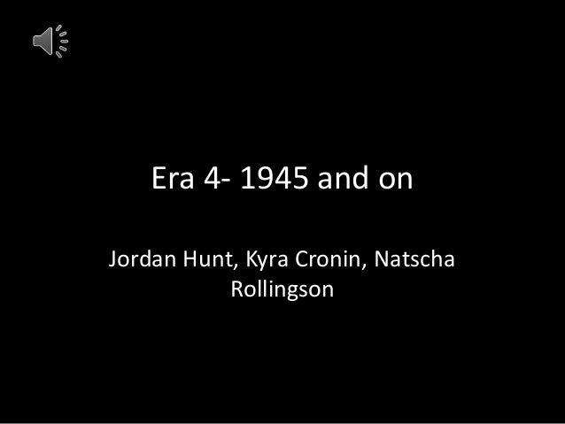 Era 4- 1945 and on Jordan Hunt, Kyra Cronin, Natscha Rollingson