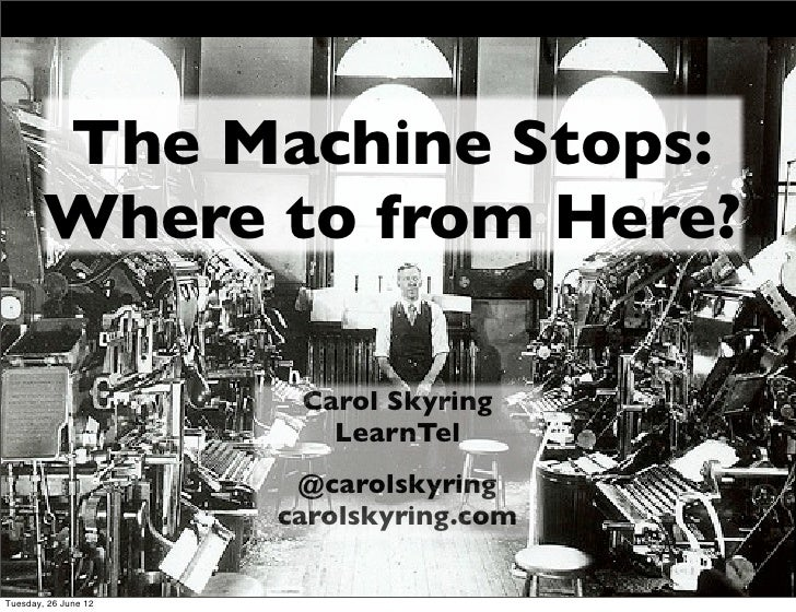The Machine Stops:        Where to from Here?                       Carol Skyring                         LearnTel        ...