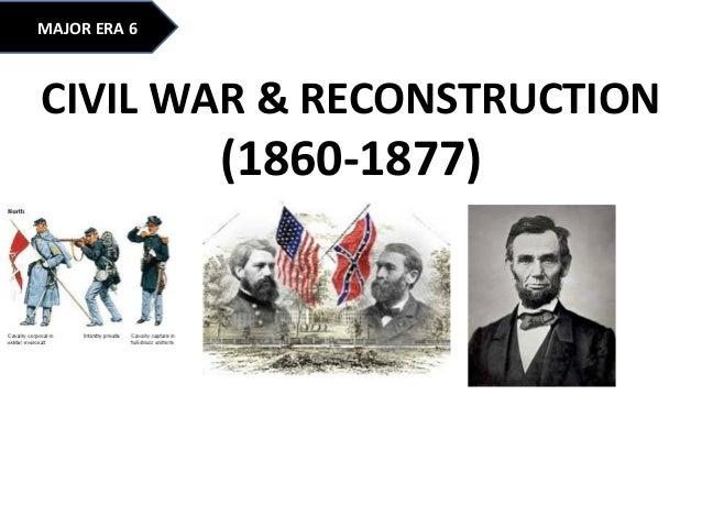MAJOR ERA 6 CIVIL WAR & RECONSTRUCTION (1860-1877)