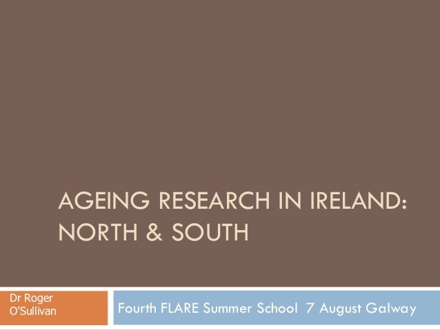 AGEING RESEARCH IN IRELAND: NORTH & SOUTH Fourth FLARE Summer School 7 August Galway Dr Roger O'Sullivan