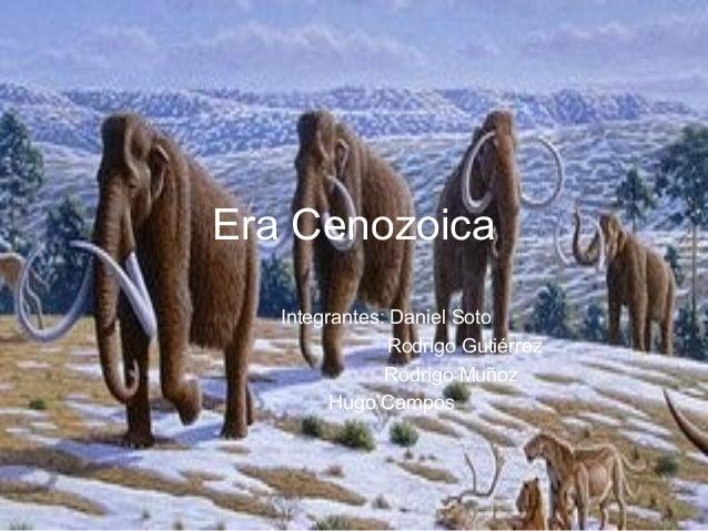 Era Cenozoica   Integrantes: Daniel Soto               Rodrigo Gutiérrez               Rodrigo Muñoz         Hugo Campos