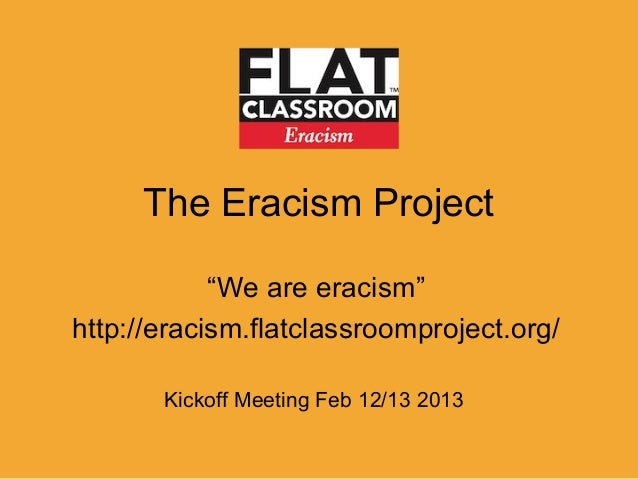 "The Eracism Project            ""We are eracism""http://eracism.flatclassroomproject.org/       Kickoff Meeting Feb 12/13 2013"