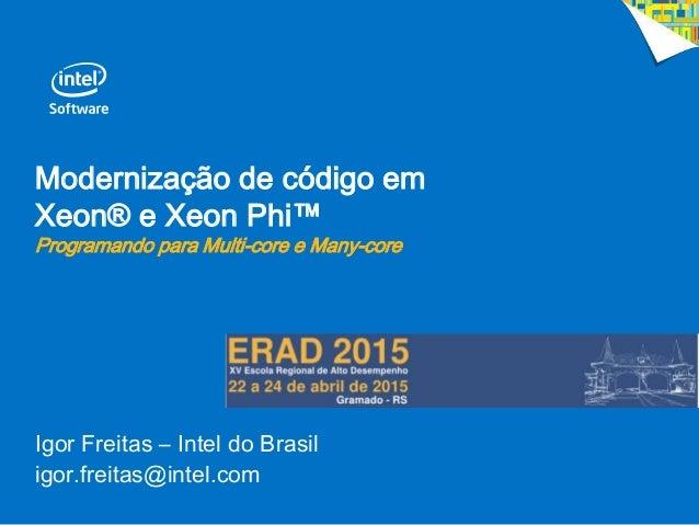 Modernização de código em Xeon® e Xeon Phi™ Programando para Multi-core e Many-core Igor Freitas – Intel do Brasil igor.fr...