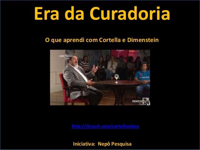 Era da Curadoria Iniciativa: Nepô Pesquisa O que aprendi com Cortella e Dimenstein http://tinyurl.com/cortellavideo