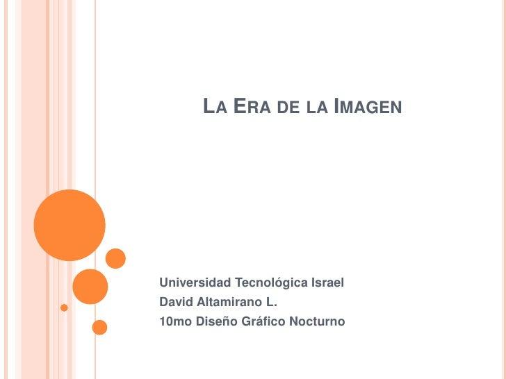 La Era de la Imagen<br />Universidad Tecnológica Israel<br />David Altamirano L.<br />10mo Diseño Gráfico Nocturno<br />
