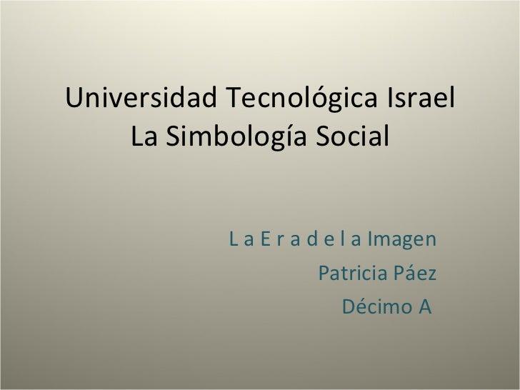 Universidad Tecnológica Israel La Simbología Social L a E r a d e l a Imagen Patricia Páez Décimo A
