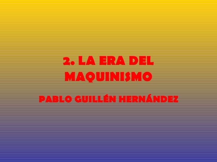 2. LA ERA DEL    MAQUINISMOPABLO GUILLÉN HERNÁNDEZ