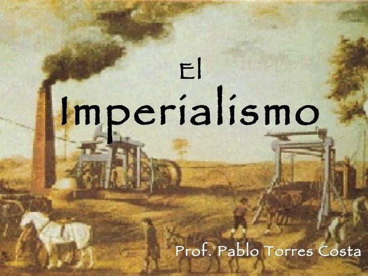 El Imperialismo Prof. Pablo Torres Costa