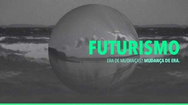 FUTURISMOERA DE MUDANÇAS? MUDANÇA DE ERA.