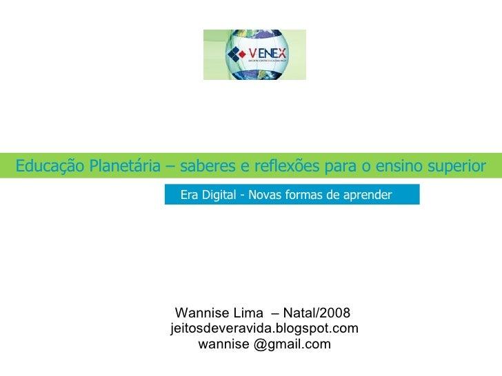 . Educação Planetária – saberes e reflexões para o ensino superior Era Digital - Novas formas de aprender Wannise Lima  – ...