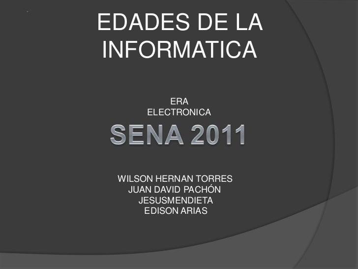 EDADES DE LA INFORMATICA<br />ERA ELECTRONICA<br />SENA 2011<br />WILSON HERNAN TORRES<br />JUAN DAVID PACHÓN <br />JESUSM...