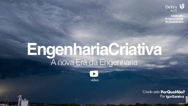 A nova Era da Engenharia EngenhariaCriativa IgorSaraiva SEMINÁRIO INTERNACIONAL DE ENGENHARIA Criado pela Por vídeo