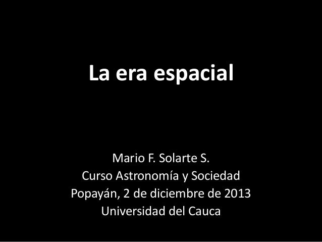 La era espacial  Mario F. Solarte S. Curso Astronomía y Sociedad Popayán, 2 de diciembre de 2013 Universidad del Cauca